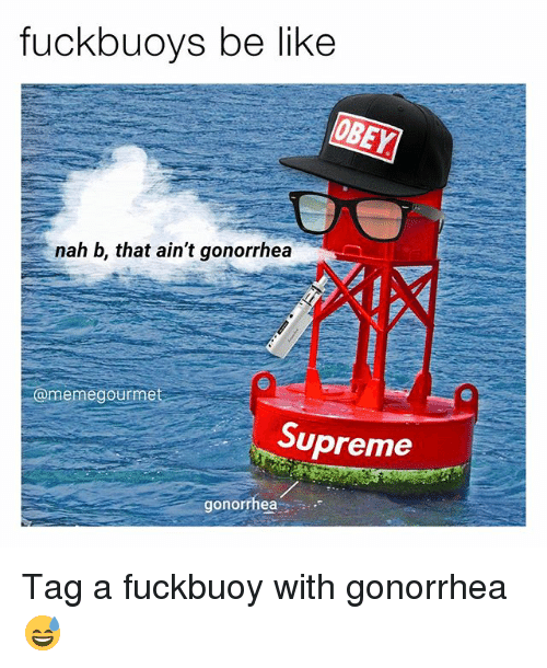 Nah B: fuckbuoys be like  nah b, that ain't gonorrhea  memegourmet  Supreme  gonorrhea Tag a fuckbuoy with gonorrhea 😅