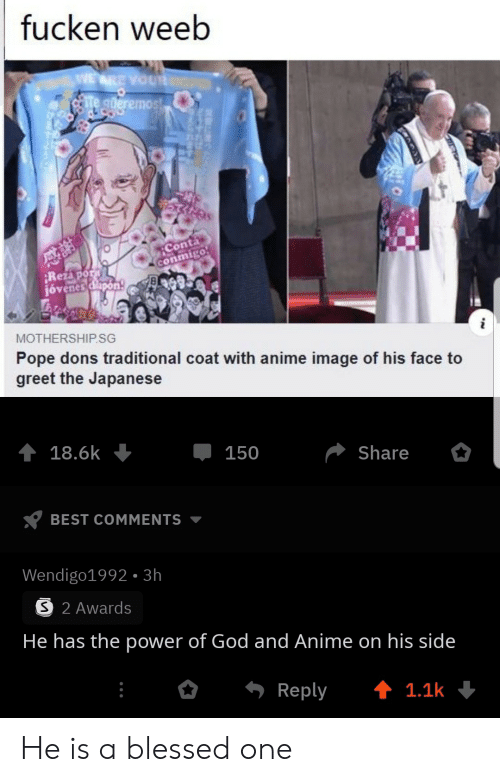 awards: fucken weeb  WE ARE YOUR  te gderemost  Conta  conmigo  Rezapor  jóvenes dlapon  MOTHERSHIP.SG  Pope dons traditional coat with anime image of his face to  greet the Japanese  18.6k  150  Share  BEST COMMENTS  Wendigo1992- 3h  S 2 Awards  He has the power of God and Anime on his side  Reply  t 1.1k He is a blessed one