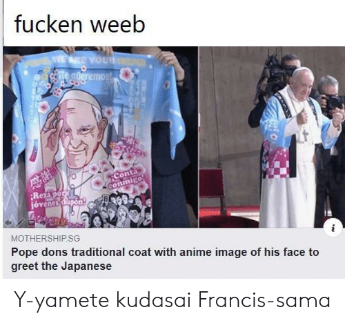 Anime, Pope Francis, and Image: fucken weeb  WEARE YOUR  Te gderemos!  Conta  conmigo  Rezapor  jóvenes dapon  MOTHERSHIP.SG  Pope dons traditional coat with anime image of his face to  greet the Japanese Y-yamete kudasai Francis-sama