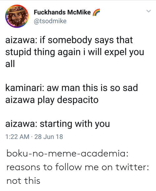 Meme, Target, and Tumblr: Fuckhands McMike  @tsodmike  aizawa: if somebody says that  stupid thing again i will expel you  all  kaminari: aw man this is so sad  aizawa play despacito  aizawa: starting with you  1:22 AM 28 Jun 18 boku-no-meme-academia:  reasons to follow me on twitter: not this