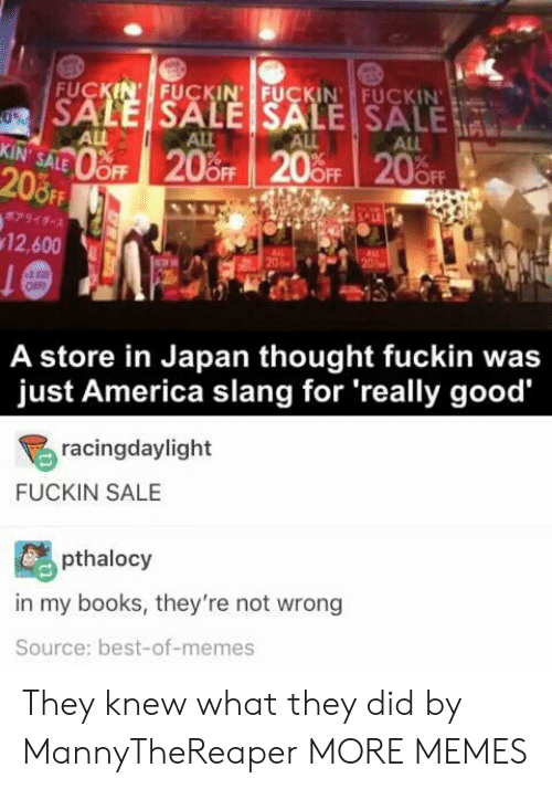 Best Of Memes: FUCKIN' FUCKIN FUCKIN FUCKIN  SALE SALE SALE SALE  0%  ALL  KIN' SALE  ALL  ALL  ALL  oFF 20%OFF 20 OFF 20FF  208FF  7949-  12,600  20  OFF  A store in Japan thought fuckin was  just America slang for 'really good  racingdaylight  FUCKIN SALE  pthalocy  in my books, they're not wrong  Source: best-of-memes They knew what they did by MannyTheReaper MORE MEMES