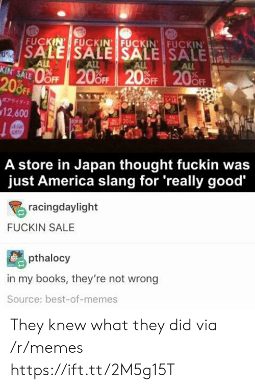 Best Of Memes: FUCKIN' FUCKIN FUCKIN FUCKIN  SALE SALE SALE SALE  0%  ALL  KIN' SALE  ALL  ALL  ALL  oFF 20%OFF 20 OFF 20FF  208FF  7949-  12,600  20  OFF  A store in Japan thought fuckin was  just America slang for 'really good  racingdaylight  FUCKIN SALE  pthalocy  in my books, they're not wrong  Source: best-of-memes They knew what they did via /r/memes https://ift.tt/2M5g15T