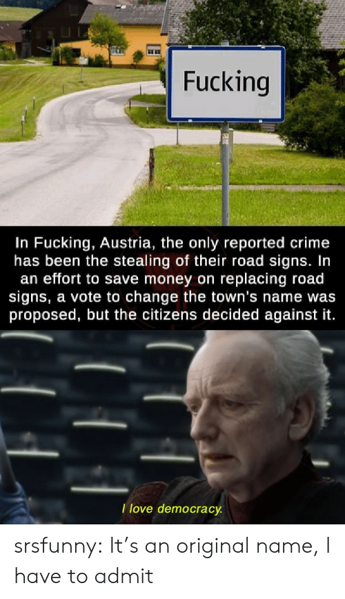 Crime, Fucking, and Money: Fucking  In Fucking, Austria, the only reported crime  has been the stealing of their road signs. In  an effort to save money on replacing road  signs, a vote to change the town's name was  proposed, but the citizens decided against it.  Ilove democracy. srsfunny:  It's an original name, I have to admit