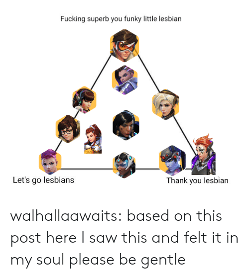 Superb: Fucking superb you funky little lesbian  Let's go lesbians  hank you lesbian walhallaawaits:  based on this post hereI saw this and felt it in my soul please be gentle