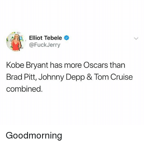 Fuckjerry: @FuckJerry  Kobe Bryant has more Oscars than  Brad Pitt, Johnny Depp & Tom Cruise  combined. Goodmorning