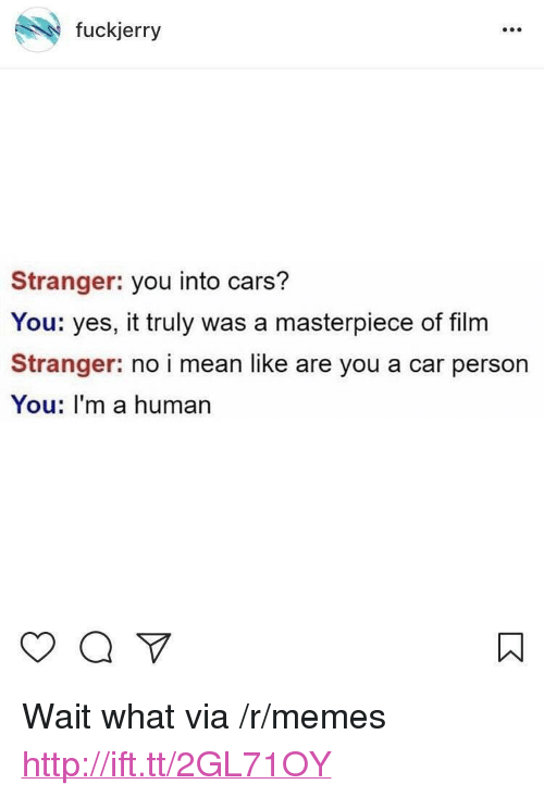 "Fuckjerry: fuckjerry  Stranger: you into cars?  You: yes, it truly was a masterpiece of film  Stranger: no i mean like are you a car person  You: I'm a human <p>Wait what via /r/memes <a href=""http://ift.tt/2GL71OY"">http://ift.tt/2GL71OY</a></p>"