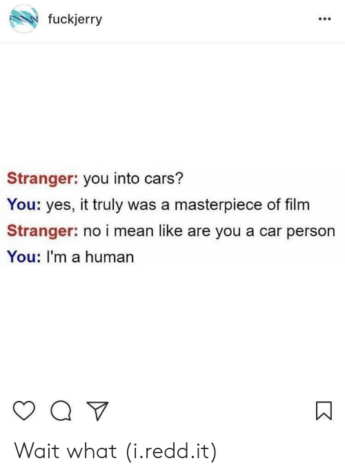Fuckjerry: fuckjerry  Stranger: you into cars?  You: yes, it truly was a masterpiece of film  Stranger: no i mean like are you a car person  You: I'm a human Wait what (i.redd.it)