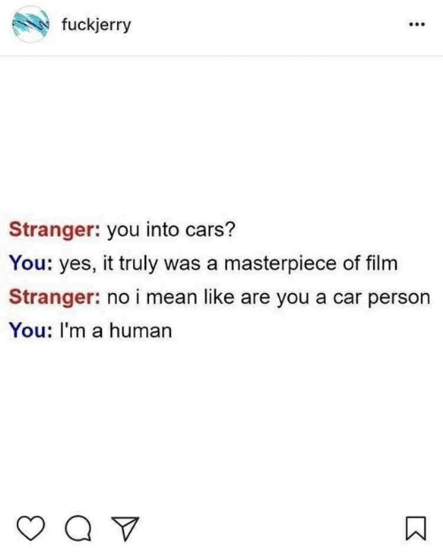 Fuckjerry: fuckjerry  Stranger: you into cars?  You: yes, it truly was a masterpiece of film  Stranger: no i mean like are you a car person  You: I'm a human