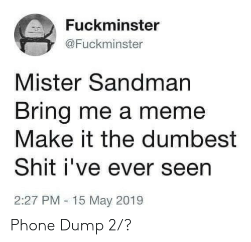 Meme, Phone, and Sandman: Fuckminster  @Fuckminster  Mister Sandman  Bring me a meme  Make it the dumbest  Shit i've ever seen  2:27 PM 15 May 2019 Phone Dump 2/?