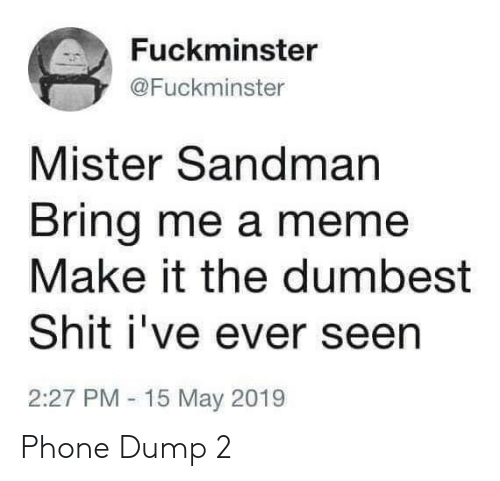 Bring Me: Fuckminster  @Fuckminster  Mister Sandman  Bring me a meme  Make it the dumbest  Shit i've ever seen  2:27 PM 15 May 2019 Phone Dump 2