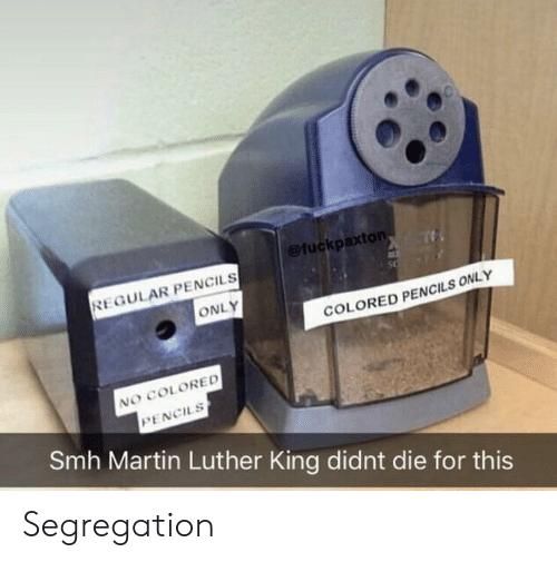 Martin, Smh, and Martin Luther: @fuckpaxton  REGULAR PENCILS  ONLY  COLORED PENCILS ONLY  NO COLORED  PENCILS  Smh Martin Luther King didnt die for this Segregation