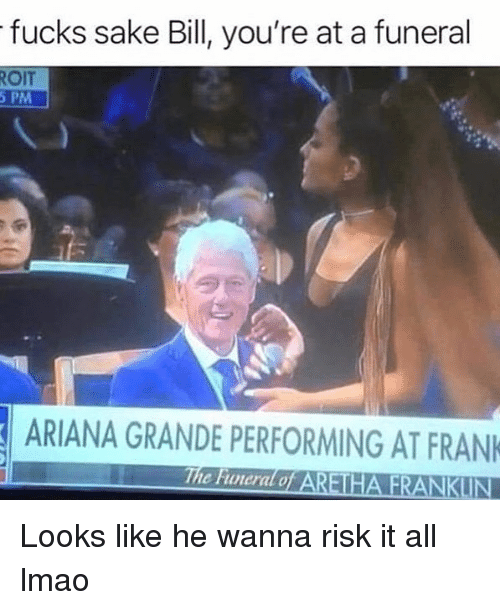 Ariana Grande, Funny, and Lmao: fucks sake Bill, you're at a funeral  ROIT  5 PM  ARIANA GRANDE PERFORMING AT FRANK  Fineral Looks like he wanna risk it all lmao