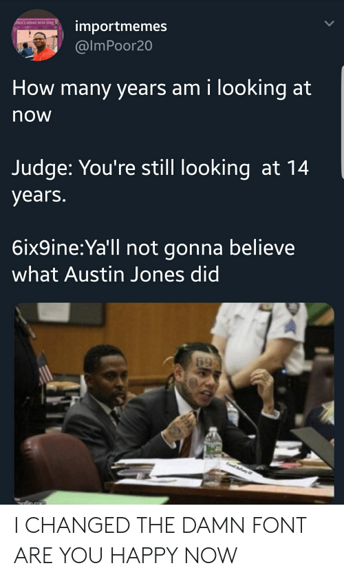 Blackpeopletwitter, Funny, and Happy: FuCK's WRONG WITH YOU  importmemes  @lmPoor20  How many years am i looking at  now  Judge: You're still looking at 14  years  6ix9ine:Ya'll not gonna believe  what Austin Jones did I CHANGED THE DAMN FONT ARE YOU HAPPY NOW