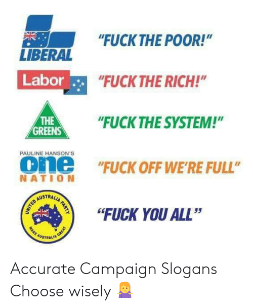 "Choose Wisely: ""FUCKTHE POOR!""  NE  LIBERAL  Labor  FUCK THE RICH!  HE""UCK THE SYSTEM!""  THE  GREENS  PAULINE HANSON'S  one ""FUCK OFF WE'RE FULL""  NATIO N  STRAL  ""FUCK YOU ALL""  35  AUSTRALI Accurate Campaign Slogans Choose wisely 🤷‍♀️"