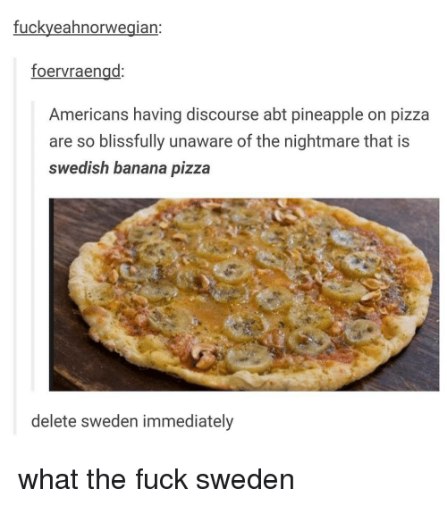Pineappl: fuckyeahnorwegian  foervraengd  Americans having discourse abt pineapple on pizza  are so blissfully unaware of the nightmare that is  Swedish banana pizza  delete Sweden immediately what the fuck sweden