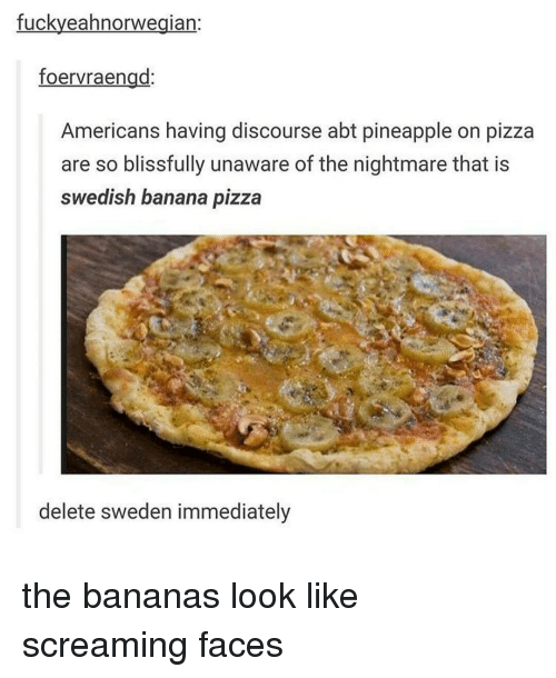 Pineappl: fuckyeahnorwegian  foervraengd  Americans having discourse abt pineapple on pizza  are so blissfully unaware of the nightmare that is  Swedish banana pizza  delete sweden immediately the bananas look like screaming faces