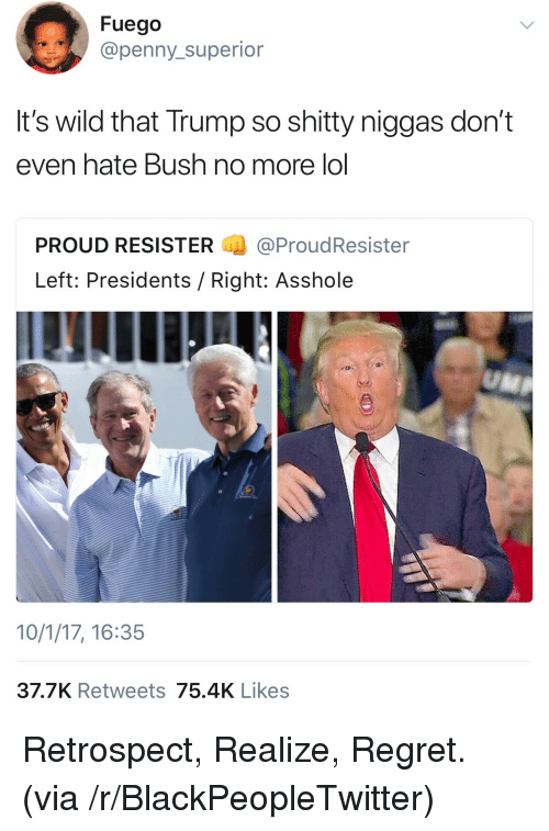 Blackpeopletwitter, Lol, and Regret: Fuego  @penny_superior  It's wild that Trump so shitty niggas don't  even hate Bush no more lol  PROUD RESISTER@ProudResister  Left: Presidents / Right: Asshole  10/1/17, 16:35  37.7K Retweets 75.4K Likes <p>Retrospect, Realize, Regret. (via /r/BlackPeopleTwitter)</p>