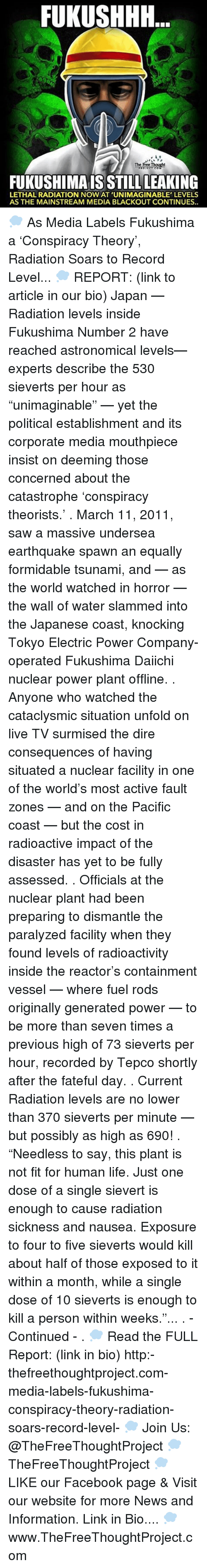 """Conspiracy Theorists: FUKUSHHH  A  FUKUSHIMAIS STILL LEAKING  LETHAL RADIATION NOW AT 'UNIMAGINABLE' LEVELS  AS THE MAINSTREAM MEDIA BLACKOUT CONTINUES.. 💭 As Media Labels Fukushima a 'Conspiracy Theory', Radiation Soars to Record Level... 💭 REPORT: (link to article in our bio) Japan — Radiation levels inside Fukushima Number 2 have reached astronomical levels— experts describe the 530 sieverts per hour as """"unimaginable"""" — yet the political establishment and its corporate media mouthpiece insist on deeming those concerned about the catastrophe 'conspiracy theorists.' . March 11, 2011, saw a massive undersea earthquake spawn an equally formidable tsunami, and — as the world watched in horror — the wall of water slammed into the Japanese coast, knocking Tokyo Electric Power Company-operated Fukushima Daiichi nuclear power plant offline. . Anyone who watched the cataclysmic situation unfold on live TV surmised the dire consequences of having situated a nuclear facility in one of the world's most active fault zones — and on the Pacific coast — but the cost in radioactive impact of the disaster has yet to be fully assessed. . Officials at the nuclear plant had been preparing to dismantle the paralyzed facility when they found levels of radioactivity inside the reactor's containment vessel — where fuel rods originally generated power — to be more than seven times a previous high of 73 sieverts per hour, recorded by Tepco shortly after the fateful day. . Current Radiation levels are no lower than 370 sieverts per minute — but possibly as high as 690! . """"Needless to say, this plant is not fit for human life. Just one dose of a single sievert is enough to cause radiation sickness and nausea. Exposure to four to five sieverts would kill about half of those exposed to it within a month, while a single dose of 10 sieverts is enough to kill a person within weeks.""""... . - Continued - . 💭 Read the FULL Report: (link in bio) http:-thefreethoughtproject.com-media-labels-fukushima-co"""