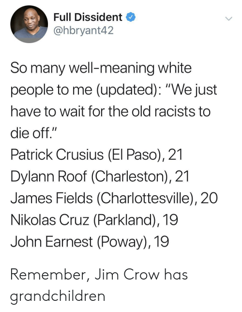 """Charleston: Full Dissident  @hbryant42  So many well-meaning white  people to me (updated): """"We just  have to wait for the old racists to  die off.""""  Patrick Crusius (El Paso), 21  Dylann Roof (Charleston), 21  James Fields (Charlottesville), 20  Nikolas Cruz (Parkland), 19  John Earnest (Poway), 19 Remember, Jim Crow has grandchildren"""