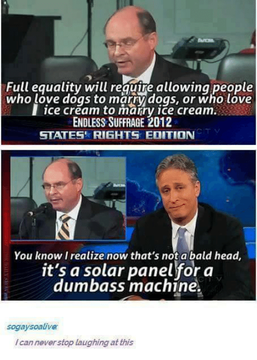 states rights: Full equality will require allowing people  who love dogs to marry dogs, or who love  I ice cream to marry ice cream.  ENDLESS SUFFRAGE 2012  STATES' RIGHTS EDITION  You know I realize now that's not a bald head,  it's a solar panel for a  dumbass machine.  sogaysoalive  /cannever stop laughing at this