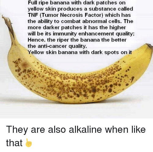 Producive: Full ripe banana with dark patches on  yellow skin produces a substance called  TNF (Tumor Necrosis Factor) which has  the ability to combat abnormal cells. The  more darker patches it has the higher  will be its immunity enhancement quality:  Hence. the riper the banana the better  the anti-cancer quality.  Yellow skin banana with dark spots on it They are also alkaline when like that☝