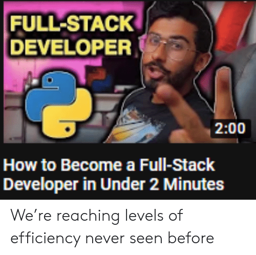 How To, Never, and How: FULL-STACK  DEVELOPER  2:00  How to Become a Full-Stack  Developer in Under 2 Minutes We're reaching levels of efficiency never seen before