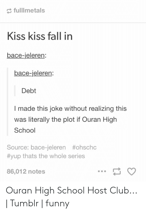 ouran high school host club: fulllmetals  Kiss kiss fall in  bace-jeleren:  bace-jeleren:  Debt  made this joke without realizing this  literally the plot if Ouran High  School  Source: bace-jeleren #ohschc  #yup thats the whole series  86,012 notes Ouran High School Host Club... | Tumblr | funny
