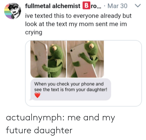 Crying, Future, and Phone: fullmetal alchemist B ro... Mar 30 V  ive texted this to everyone already but  look at the text my mom sent me im  crying  When you check your phone and  see the text is from your daughter! actualnymph: me and my future daughter