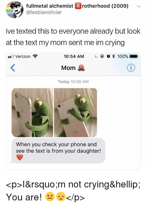 Anaconda, Crying, and Not Crying: fullmetal alchemist B rotherhood (2009)  @lesbianolivier  ive texted this to everyone already but look  at the text my mom sent me im crying  il Verizon  10:54 AM  @ O * 100%..  Mom  Today 10:06 AM  When you check your phone and  see the text is from your daughter! <p>I&rsquo;m not crying&hellip; You are! ☹️😞</p>