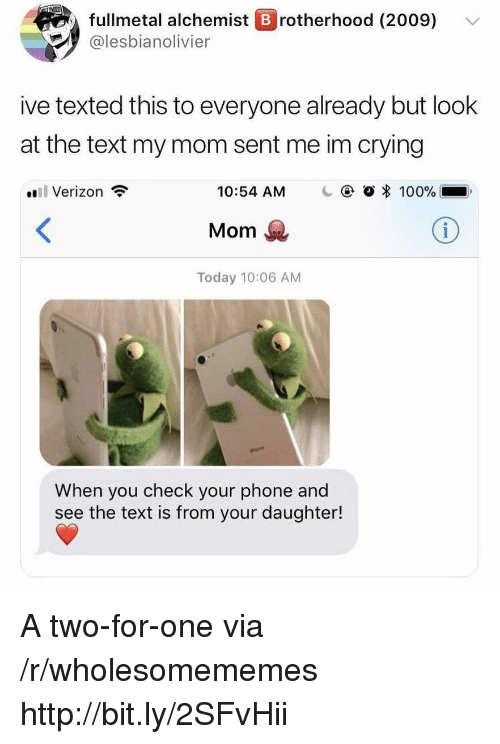Anaconda, Crying, and Phone: fullmetal alchemist B rotherhood (2009)  @lesbianolivier  ive texted this to everyone already but look  at the text my mom sent me im crying  il Verizon  10:54 AM  @ O * 100%..  Mom  Today 10:06 AM  When you check your phone and  see the text is from your daughter! A two-for-one via /r/wholesomememes http://bit.ly/2SFvHii