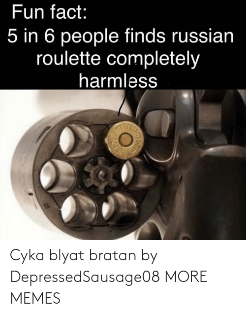 fun fact: Fun fact:  5 in 6 people finds russian  roulette completely  harmless Cyka blyat bratan by DepressedSausage08 MORE MEMES