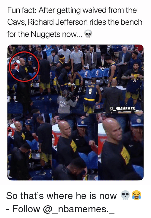 Cavs, Memes, and 🤖: Fun fact: After getting waived from the  Cavs, Richard Jefferson rides the bench  for the Nuggets now.  21  E NBAMEMES So that's where he is now 💀😂 - Follow @_nbamemes._
