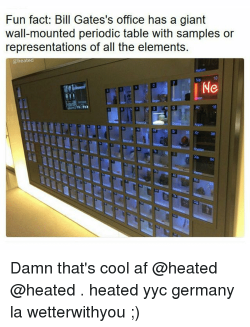 Af, Memes, and Cool: Fun fact: Bill Gates's office has a giant  wall-mounted periodic table with samples or  representations of all the elements.  @heated Damn that's cool af @heated @heated . heated yyc germany la wetterwithyou ;)