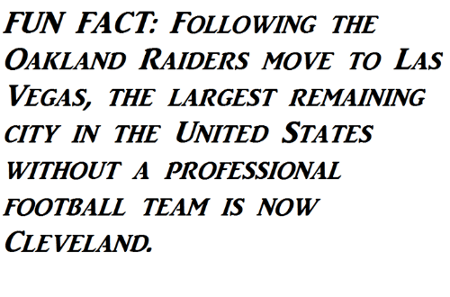 Football, Memes, and Oakland Raiders: FUN FACT FOLLOWING THE  OAKLAND RAIDERS MOVE TO LAS  VEGAS THE LARGEST REMAINING  CITY IN THE UNITED STATES  WITHOUT A PROFESSIONAL  FOOTBALL TEAM IS NOW  CLEVELAND,