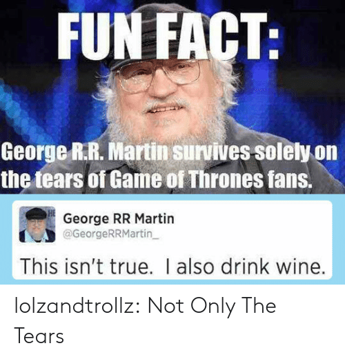 Drink Wine: FUN FACT:  George R.R. Martin survives solely on  the tears of Game of Thrones fans.  George RR Martin  @GeorgeRRMartin  This isn't true. I also drink wine. lolzandtrollz:  Not Only The Tears