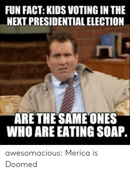 Presidential election: FUN FACT: KIDS VOTING IN THE  NEXT PRESIDENTIAL ELECTION  ARETHE SAME ONES  WHO ARE EATING SOAP awesomacious:  Merica is Doomed