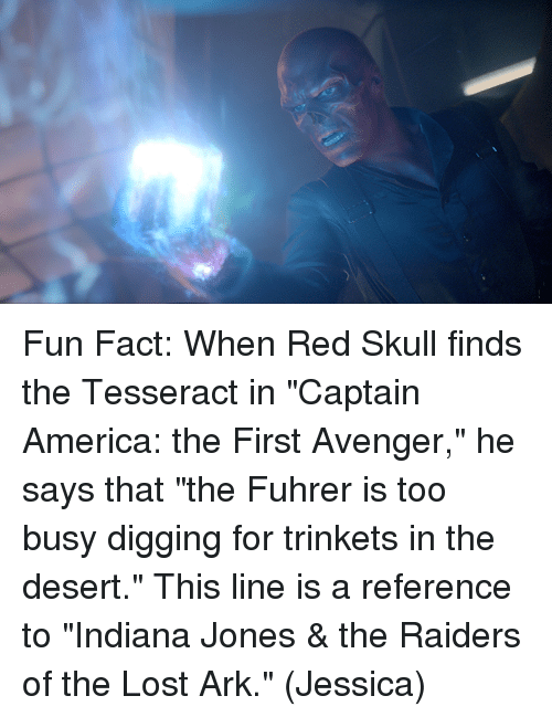 """jonesing: Fun Fact: When Red Skull finds the Tesseract in """"Captain America: the First Avenger,"""" he says that """"the Fuhrer is too busy digging for trinkets in the desert.""""  This line is a reference to """"Indiana Jones & the Raiders of the Lost Ark.""""  (Jessica)"""