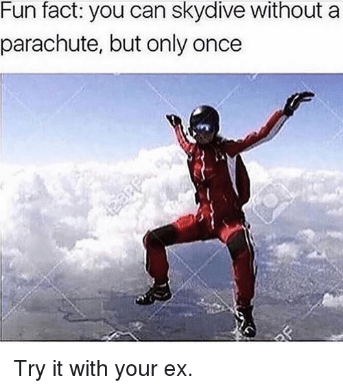 skydive: Fun fact: you can skydive without a  parachute, but only once Try it with your ex.
