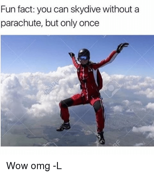 skydive: Fun fact: you can skydive without a  parachute, but only once Wow omg -L