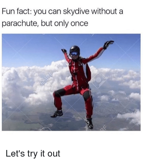 skydive: Fun fact: you can skydive without a  parachute, but only once Let's try it out