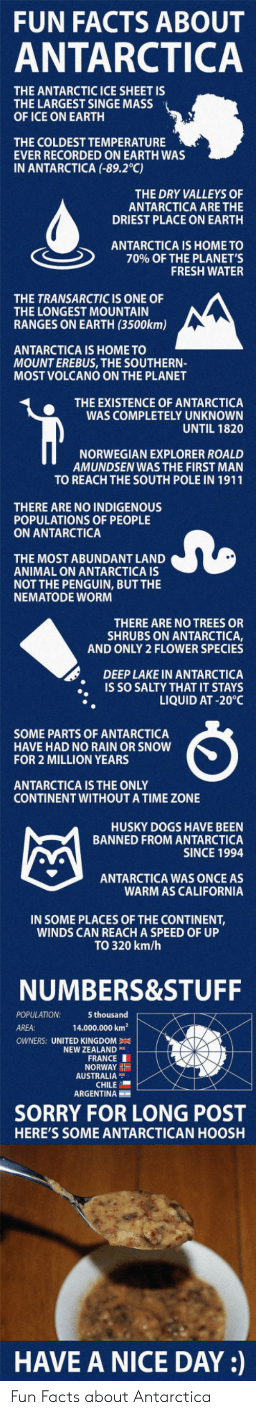 singe: FUN FACTS ABOUT  ANTARCTICA  THE ANTARCTIC ICE SHEET IS  THE LARGEST SINGE MASS  OF ICE ON EARTH  THE COLDEST TEMPERATURE  EVER RECORDED ON EARTH WAS  IN ANTARCTICA (-89.2°C)  THE DRY VALLEYS OF  ANTARCTICA ARE THE  DRIEST PLACE ON EARTH  ANTARCTICA IS HOME TO  70% OF THE PLANET'S  FRESH WATER  THE TRANSARCTIC IS ONE OF  THE LONGEST MOUNTAIN  RANGES ON EARTH (3500km)  ANTARCTICA IS HOME TO  MOUNT EREBUS, THE SOUTHERN-  MOST VOLCANO ON THE PLANET  THE EXISTENCE OF ANTARCTICA  WAS COMPLETELY UNKNOWN  UNTIL 1820  NORWEGIAN EXPLORER ROALD  AMUNDSEN WAS THE FIRST MAN  TO REACH THE SOUTH POLE IN 1911  THERE ARE NO INDIGENOUS  POPULATIONS OF PEOPLE  ON ANTARCTICA  THE MOST ABUNDANT LAND  ANIMAL ON ANTARCTICA IS  NOT THE PENGUIN, BUT THE  NEMATODE WOR  THERE ARE NO TREES OR  SHRUBS ON ANTARCTICA,  AND ONLY 2 FLOWER SPECIES  DEEP LAKE IN ANTARCTICA  IS SO SALTY THAT IT STAYS  LIQUID AT -20°C  SOME PARTS OF ANTARCTICA  HAVE HAD NO RAIN OR SNOW  FOR 2 MILLION YEARS  ANTARCTICA IS THE ONLY  CONTINENT WITHOUTA TIME ZONE  HUSKY DOGS HAVE BEEN  BANNED FROM ANTARCTICA  SINCE 1994  ANTARCTICA WAS ONCE AS  WARM AS CALIFORNIA  IN SOME PLACES OF THE CONTINENT,  WINDS CAN REACH A SPEED OF UP  TO 320 km/h  NUMBERS&STUFF  POPULATION  AREA:  5 thousand  14.000.000 km2  OWNERS: UNITED KINGDOM  NEW ZEALAND  FRANCE I  NORWAY  AUSTRALIA  CHILE  ARGENTINA  SORRY FOR LONG POST  HERE'S SOME ANTARCTICAN HOOSH  HAVE A NICE DAY: Fun Facts about Antarctica