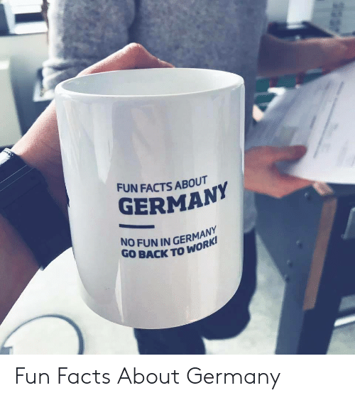 Facts, Germany, and Back: FUN FACTS ABOUT  GERMAN  NO FUN IN GERMANY  GO BACK TO WO Fun Facts About Germany​
