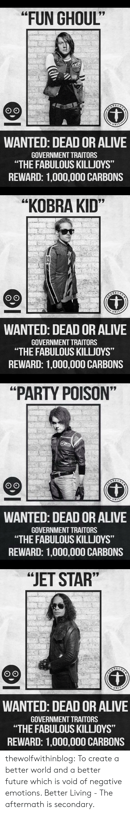 "Alive, Dead or Alive, and Future: ""FUN GHOUL""  REC  UNIT  WANTED: DEAD OR ALIVE  GOVERNMENT TRAITORS  ""THE FABULOUS KILLJOYS""  REWARD: 1,000,000 CARBONS   ""KOBRA KID""  UNIT  WANTED: DEAD OR ALIVE  GOVERNMENT TRAITORS  ""THE FABULOUS KILLJOYS""  REWARD: 1,000,000 CARBONS   ""PARTY POISON""  UNIT  WANTED: DEAD OR ALIVE  GOVERNMENT TRAITORS  ""THE FABULOUS KILLUOYS""  REWARD: 1,000,000 CARBONS   ""JET STAR""  UNIT  WANTED: DEAD OR ALIVE  GOVERNMENT TRAITORS  ""THE FABULOUS KILLJOYS""  REWARD: 1,000,000 CARBONS thewolfwithinblog: To create a better world and a better future which is void of negative emotions.   Better Living - The aftermath is secondary."