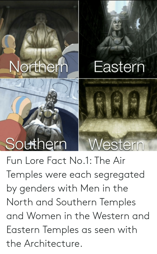 Southern: Fun Lore Fact No.1: The Air Temples were each segregated by genders with Men in the North and Southern Temples and Women in the Western and Eastern Temples as seen with the Architecture.