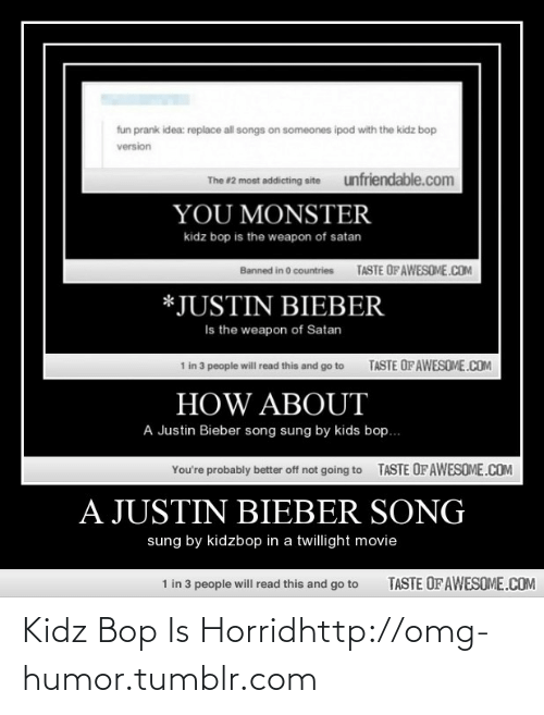 Kidz Bop: fun prank idea: replace all songs on someones ipod with the kidz bop  version  unfriendable.com  The #2 most addicting site  YOU MONSTER  kidz bop is the weapon of satan  TASTE OFAWESOME.COM  Banned in 0 countries  *JUSTIN BIEBER  Is the weapon of Satan  TASTE OF AWESOME.COM  1 in 3 people will read this and go to  HOW ABOUT  A Justin Bieber song sung by kids bop..  TASTE OFAWESOME.COM  You're probably better off not going to  A JUSTIN BIEBER SONG  sung by kidzbop in a twillight movie  1 in 3 people will read this and go to  TASTE OF AWESOME.COM Kidz Bop Is Horridhttp://omg-humor.tumblr.com