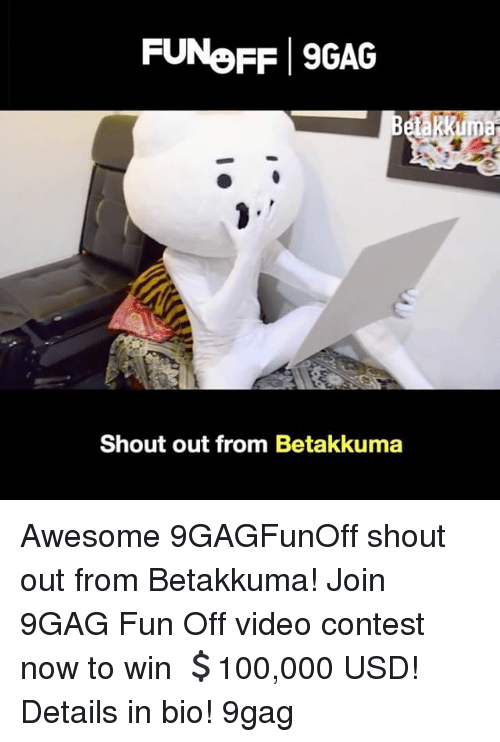 Conteste: FUNeFF 9GAG  Shout out from Betakkuma Awesome 9GAGFunOff shout out from Betakkuma! Join 9GAG Fun Off video contest now to win 💲100,000 USD! Details in bio! 9gag