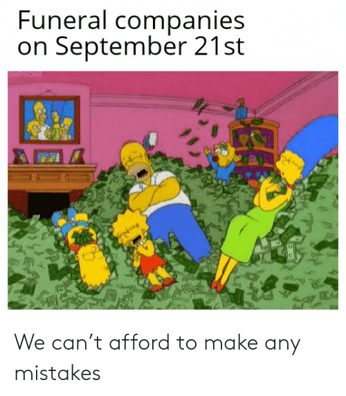 companies: Funeral companies  on September 21st  SIMPSONZ We can't afford to make any mistakes