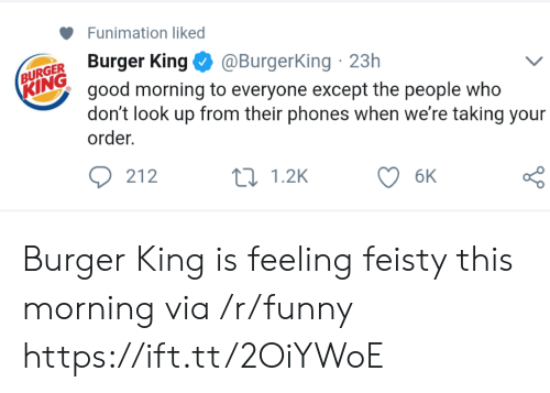 feisty: Funimation liked  ugerKig@BurgerKing 23h  KING  N good morning to everyone except the people who  don't look up from their phones when we're taking your  order.  212  0 1.2K Burger King is feeling feisty this morning via /r/funny https://ift.tt/2OiYWoE