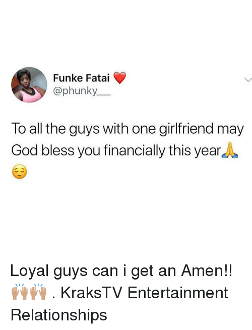 God, Memes, and Relationships: Funke Fatai  @phunky  To all the guys with one girlfriend may  God bless you financially this yearA Loyal guys can i get an Amen!! 🙌🏽🙌🏽 . KraksTV Entertainment Relationships