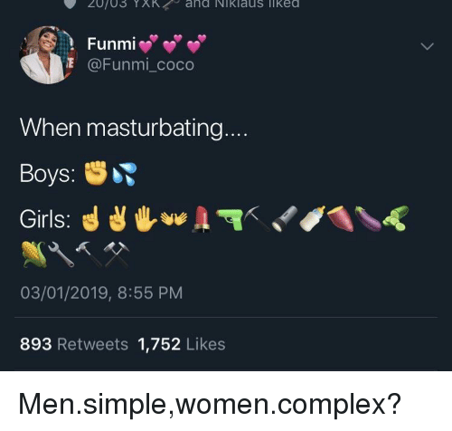 CoCo, Complex, and Women: Funmi  @Funmi_coco  When masturbating...  Boys:  03/01/2019, 8:55 PM  893 Retweets 1,752 Likes Men.simple,women.complex?